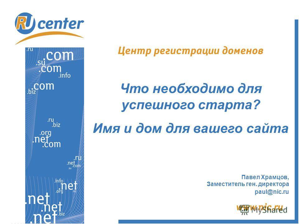 Павел Храмцов, Заместитель ген. директора paul@nic.ru Что необходимо для успешного старта? Имя и дом для вашего сайта