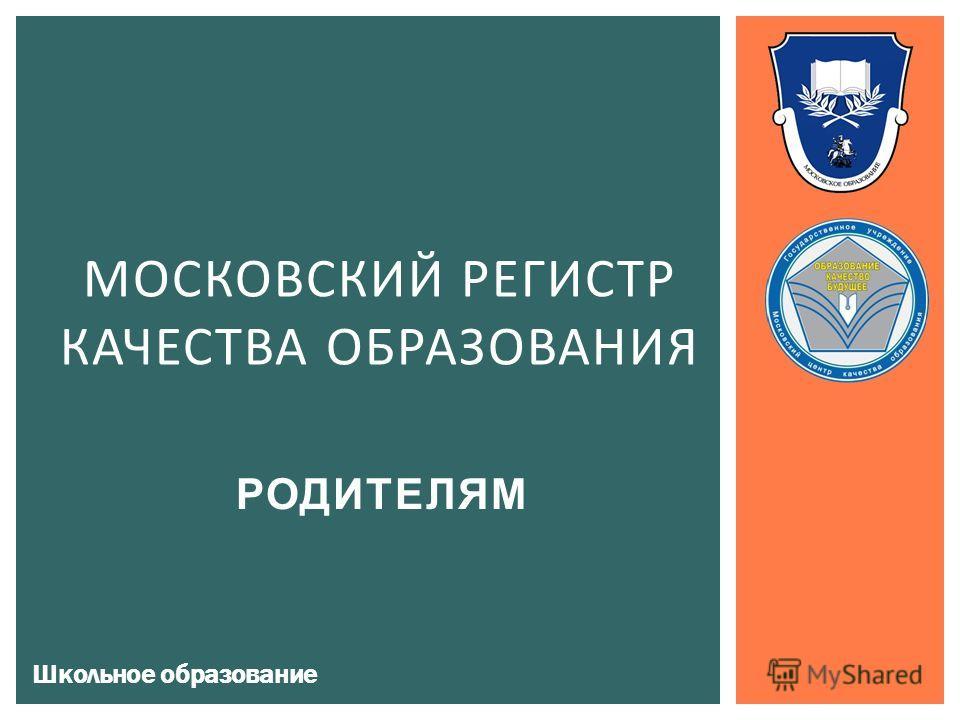 РОДИТЕЛЯМ МОСКОВСКИЙ РЕГИСТР КАЧЕСТВА ОБРАЗОВАНИЯ Школьное образование