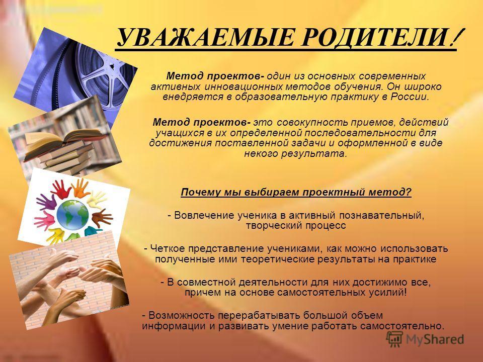 УВАЖАЕМЫЕ РОДИТЕЛИ ! Метод проектов- один из основных современных активных инновационных методов обучения. Он широко внедряется в образовательную практику в России. Метод проектов- это совокупность приемов, действий учащихся в их определенной последо