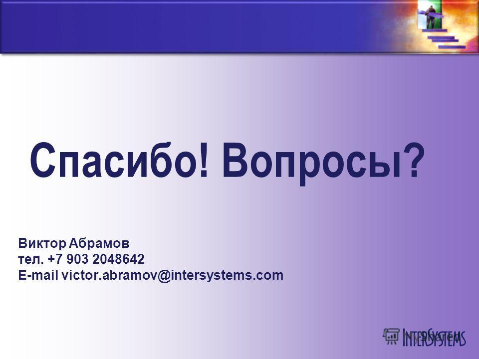Спасибо! Вопросы? Виктор Абрамов тел. +7 903 2048642 E-mail victor.abramov@intersystems.com