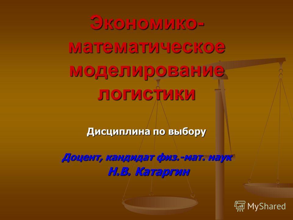 Экономико- математическое моделирование логистики Дисциплина по выбору Доцент, кандидат физ.-мат. наук Н.В. Катаргин Н.В. Катаргин