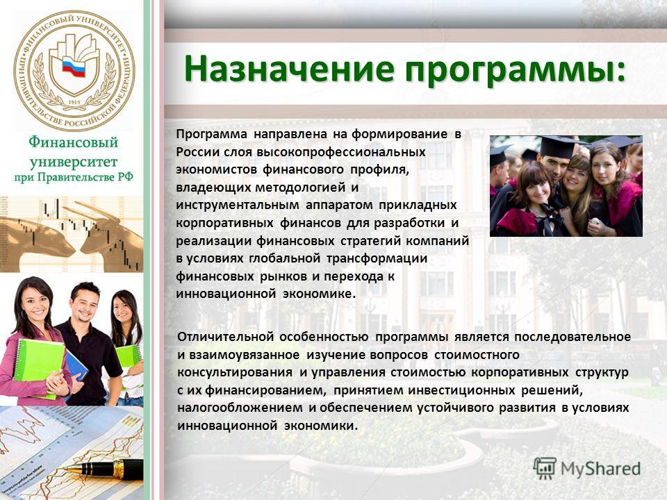 Назначение программы: Программа направлена на формирование в России слоя высокопрофессиональных экономистов финансового профиля, владеющих методологией и инструментальным аппаратом прикладных корпоративных финансов для разработки и реализации финансо