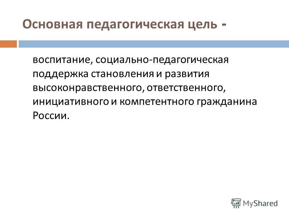 Основная педагогическая цель - воспитание, социально - педагогическая поддержка становления и развития высоконравственного, ответственного, инициативного и компетентного гражданина России.