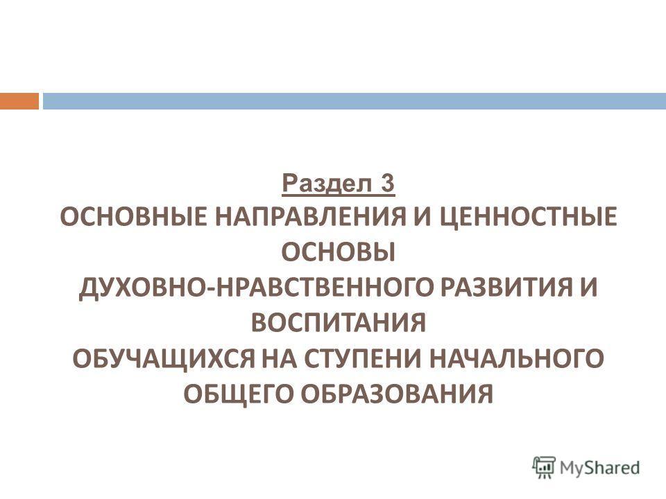 Раздел 3 ОСНОВНЫЕ НАПРАВЛЕНИЯ И ЦЕННОСТНЫЕ ОСНОВЫ ДУХОВНО - НРАВСТВЕННОГО РАЗВИТИЯ И ВОСПИТАНИЯ ОБУЧАЩИХСЯ НА СТУПЕНИ НАЧАЛЬНОГО ОБЩЕГО ОБРАЗОВАНИЯ