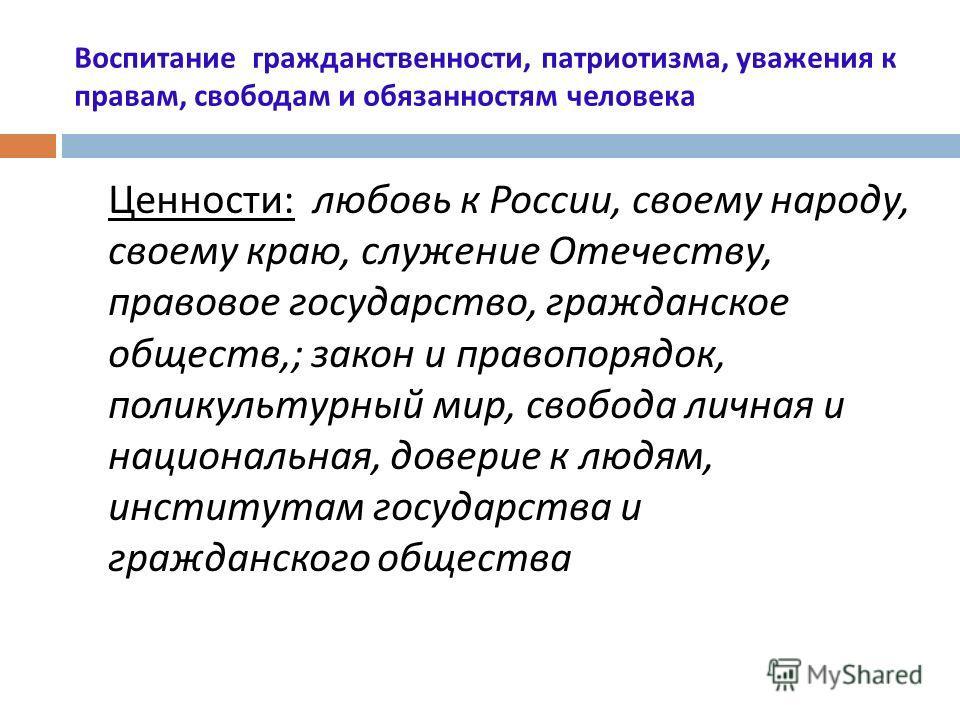 Воспитание гражданственности, патриотизма, уважения к правам, свободам и обязанностям человека Ценности : любовь к России, своему народу, своему краю, служение Отечеству, правовое государство, гражданское обществ,; закон и правопорядок, поликультурны