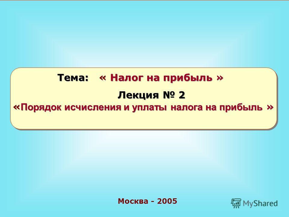 Москва - 2005 Тема: « Налог на прибыль » Лекция 2 « Порядок исчисления и уплаты налога на прибыль »