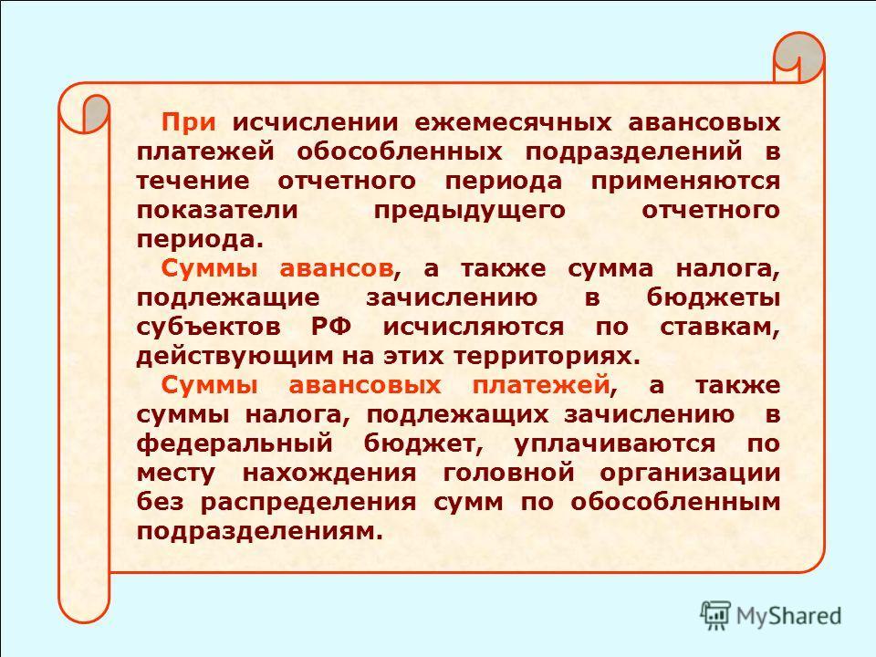 При исчислении ежемесячных авансовых платежей обособленных подразделений в течение отчетного периода применяются показатели предыдущего отчетного периода. Суммы авансов, а также сумма налога, подлежащие зачислению в бюджеты субъектов РФ исчисляются п