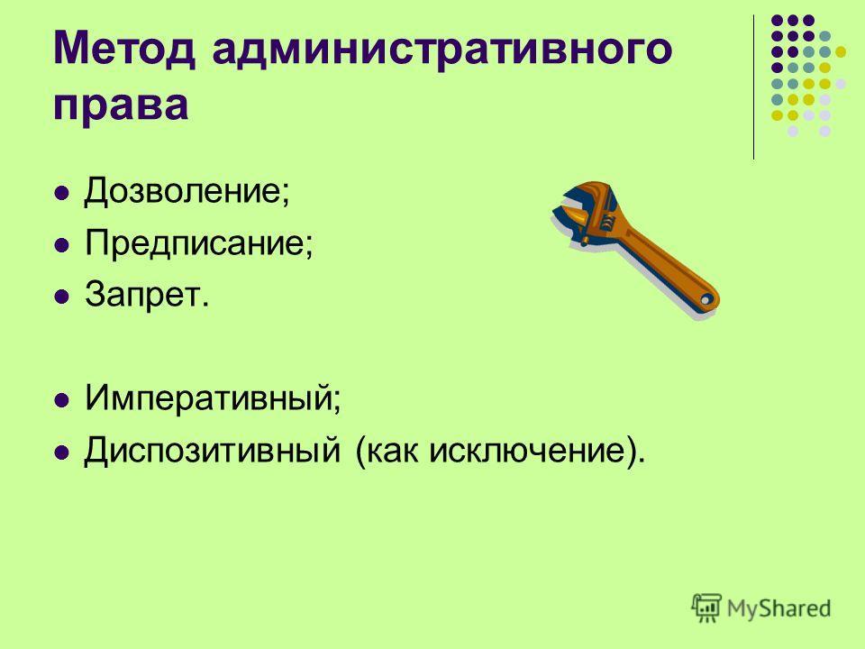 Метод административного права Дозволение; Предписание; Запрет. Императивный; Диспозитивный (как исключение).