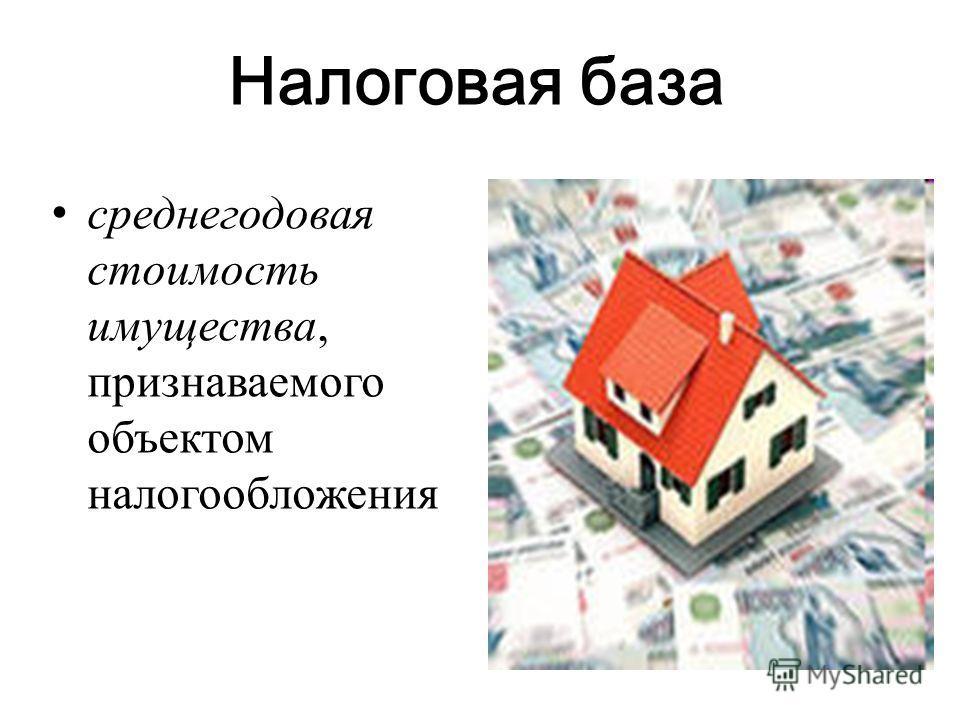 Налоговая база среднегодовая стоимость имущества, признаваемого объектом налогообложения