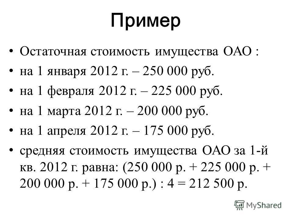 Пример Остаточная стоимость имущества ОАО : на 1 января 2012 г. – 250 000 руб. на 1 февраля 2012 г. – 225 000 руб. на 1 марта 2012 г. – 200 000 руб. на 1 апреля 2012 г. – 175 000 руб. средняя стоимость имущества ОАО за 1-й кв. 2012 г. равна: (250 000