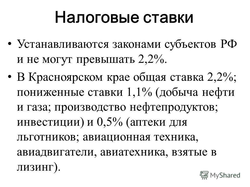 Налоговые ставки Устанавливаются законами субъектов РФ и не могут превышать 2,2%. В Красноярском крае общая ставка 2,2%; пониженные ставки 1,1% (добыча нефти и газа; производство нефтепродуктов; инвестиции) и 0,5% (аптеки для льготников; авиационная