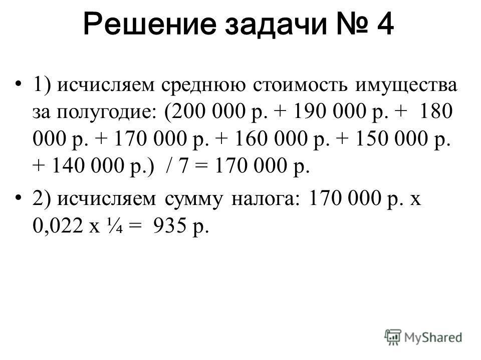 Решение задачи 4 1) исчисляем среднюю стоимость имущества за полугодие: (200 000 р. + 190 000 р. + 180 000 р. + 170 000 р. + 160 000 р. + 150 000 р. + 140 000 р.) / 7 = 170 000 р. 2) исчисляем сумму налога: 170 000 р. х 0,022 х ¼ = 935 р.