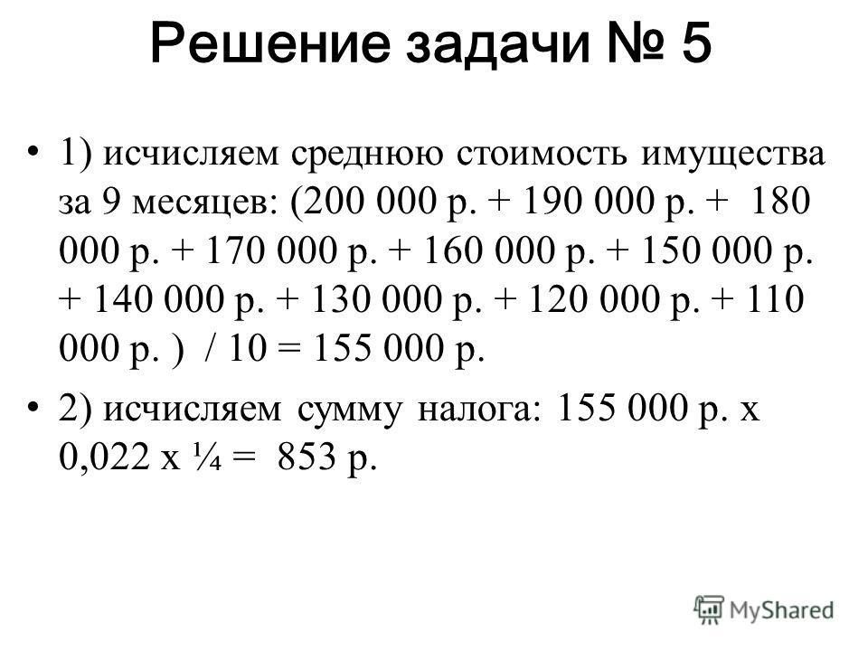 Решение задачи 5 1) исчисляем среднюю стоимость имущества за 9 месяцев: (200 000 р. + 190 000 р. + 180 000 р. + 170 000 р. + 160 000 р. + 150 000 р. + 140 000 р. + 130 000 р. + 120 000 р. + 110 000 р. ) / 10 = 155 000 р. 2) исчисляем сумму налога: 15