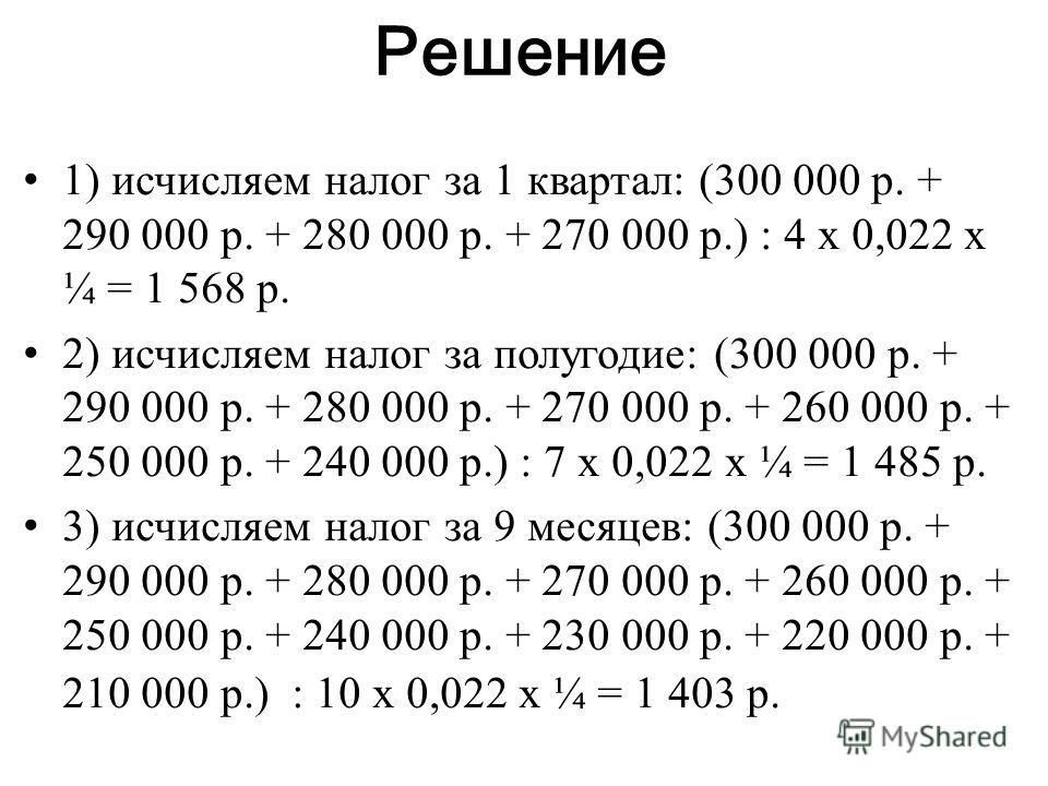 Решение 1) исчисляем налог за 1 квартал: (300 000 р. + 290 000 р. + 280 000 р. + 270 000 р.) : 4 х 0,022 х ¼ = 1 568 р. 2) исчисляем налог за полугодие: (300 000 р. + 290 000 р. + 280 000 р. + 270 000 р. + 260 000 р. + 250 000 р. + 240 000 р.) : 7 х