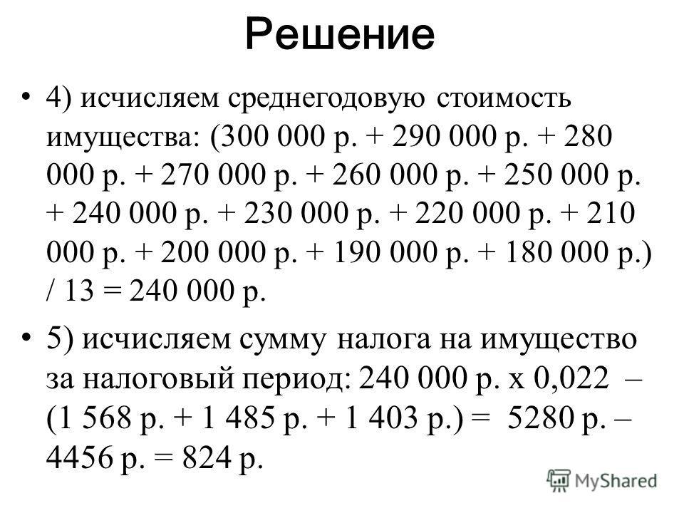 Решение 4) исчисляем среднегодовую стоимость имущества: (300 000 р. + 290 000 р. + 280 000 р. + 270 000 р. + 260 000 р. + 250 000 р. + 240 000 р. + 230 000 р. + 220 000 р. + 210 000 р. + 200 000 р. + 190 000 р. + 180 000 р.) / 13 = 240 000 р. 5) исчи