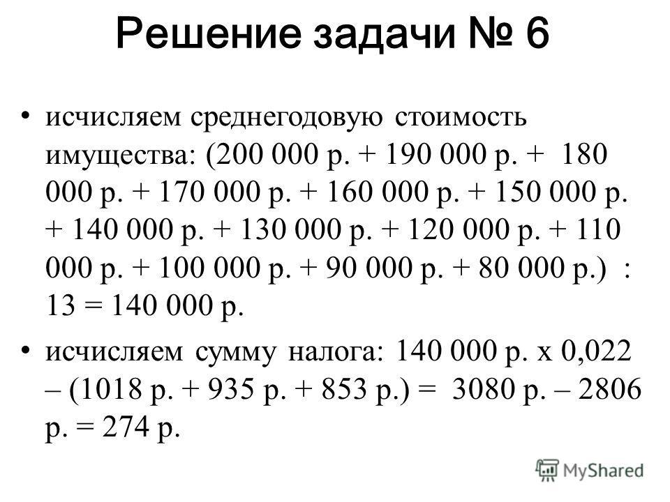 Решение задачи 6 исчисляем среднегодовую стоимость имущества: (200 000 р. + 190 000 р. + 180 000 р. + 170 000 р. + 160 000 р. + 150 000 р. + 140 000 р. + 130 000 р. + 120 000 р. + 110 000 р. + 100 000 р. + 90 000 р. + 80 000 р.) : 13 = 140 000 р. исч