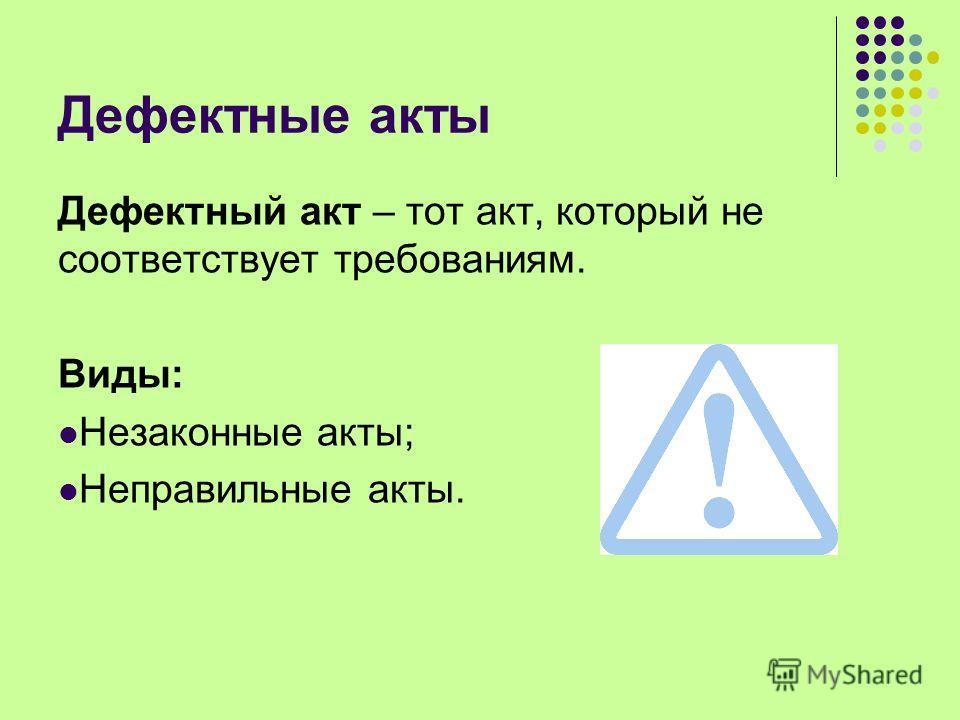 Дефектные акты Дефектный акт – тот акт, который не соответствует требованиям. Виды: Незаконные акты; Неправильные акты.