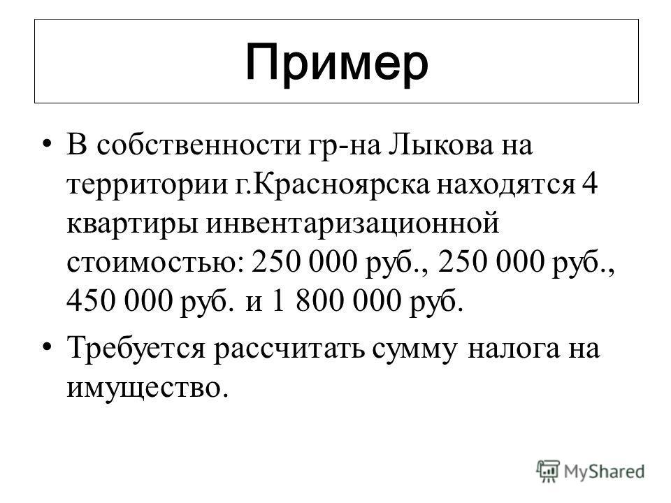 Пример В собственности гр-на Лыкова на территории г.Красноярска находятся 4 квартиры инвентаризационной стоимостью: 250 000 руб., 250 000 руб., 450 000 руб. и 1 800 000 руб. Требуется рассчитать сумму налога на имущество.