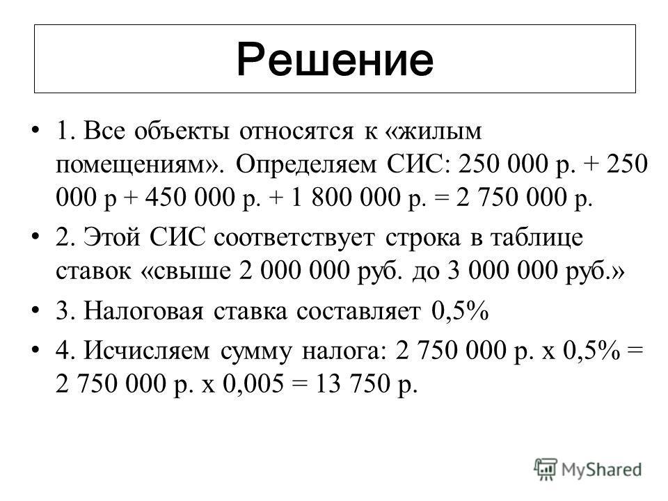 Решение 1. Все объекты относятся к «жилым помещениям». Определяем СИС: 250 000 р. + 250 000 р + 450 000 р. + 1 800 000 р. = 2 750 000 р. 2. Этой СИС соответствует строка в таблице ставок «свыше 2 000 000 руб. до 3 000 000 руб.» 3. Налоговая ставка со
