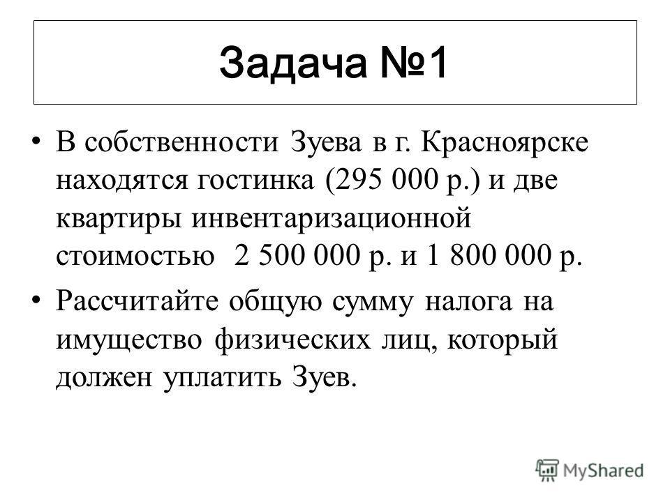 Задача 1 В собственности Зуева в г. Красноярске находятся гостинка (295 000 р.) и две квартиры инвентаризационной стоимостью 2 500 000 р. и 1 800 000 р. Рассчитайте общую сумму налога на имущество физических лиц, который должен уплатить Зуев.