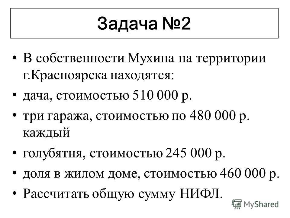 Задача 2 В собственности Мухина на территории г.Красноярска находятся: дача, стоимостью 510 000 р. три гаража, стоимостью по 480 000 р. каждый голубятня, стоимостью 245 000 р. доля в жилом доме, стоимостью 460 000 р. Рассчитать общую сумму НИФЛ.