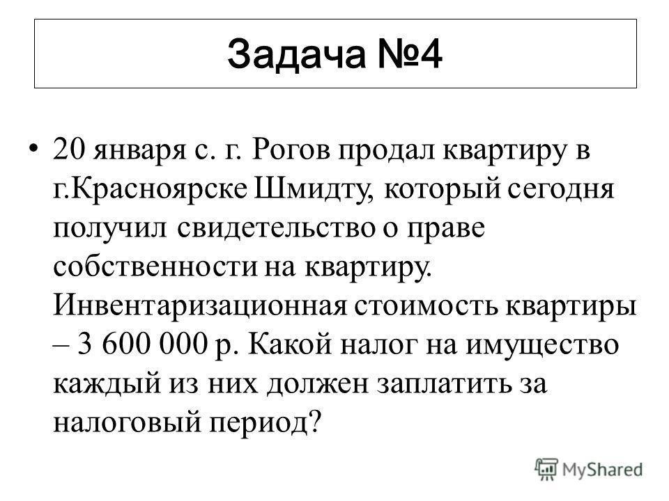 Задача 4 20 января с. г. Рогов продал квартиру в г.Красноярске Шмидту, который сегодня получил свидетельство о праве собственности на квартиру. Инвентаризационная стоимость квартиры – 3 600 000 р. Какой налог на имущество каждый из них должен заплати