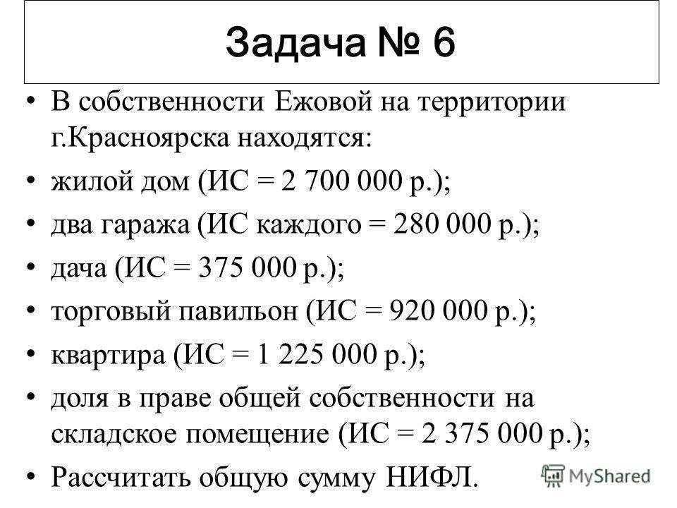 Задача 6 В собственности Ежовой на территории г.Красноярска находятся: жилой дом (ИС = 2 700 000 р.); два гаража (ИС каждого = 280 000 р.); дача (ИС = 375 000 р.); торговый павильон (ИС = 920 000 р.); квартира (ИС = 1 225 000 р.); доля в праве общей