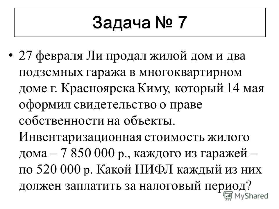 Задача 7 27 февраля Ли продал жилой дом и два подземных гаража в многоквартирном доме г. Красноярска Киму, который 14 мая оформил свидетельство о праве собственности на объекты. Инвентаризационная стоимость жилого дома – 7 850 000 р., каждого из гара