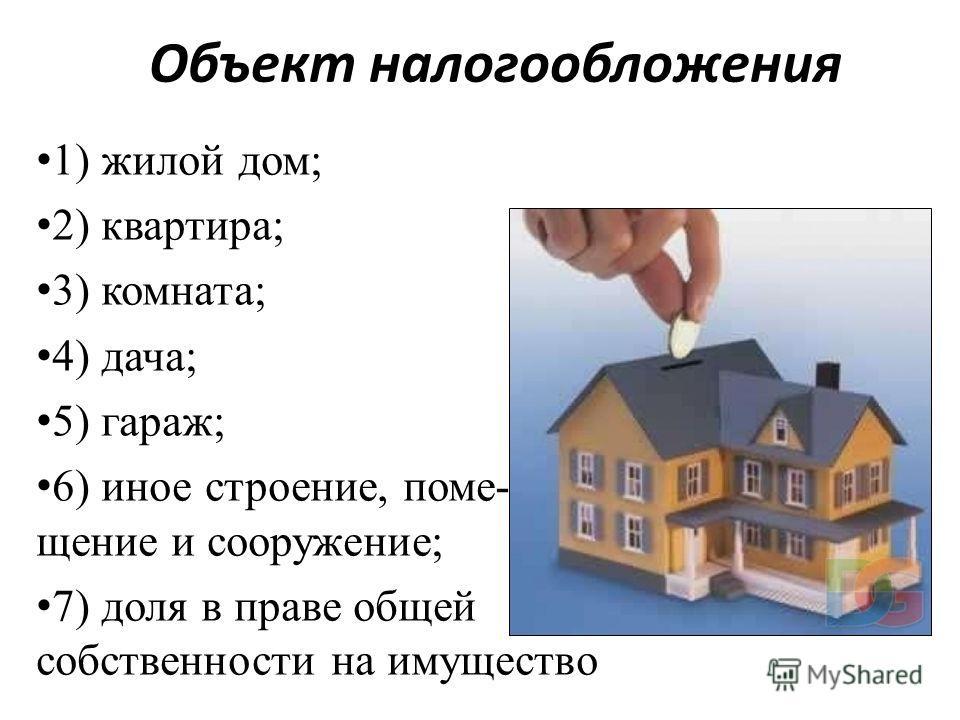 Объект налогообложения 1) жилой дом; 2) квартира; 3) комната; 4) дача; 5) гараж; 6) иное строение, поме- щение и сооружение; 7) доля в праве общей собственности на имущество