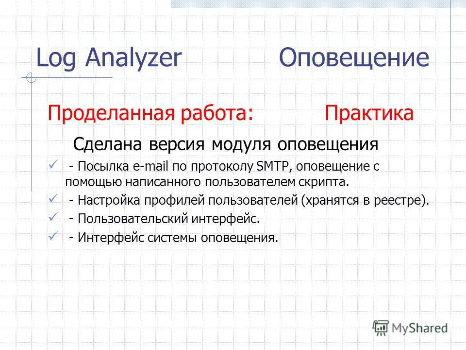 Log Analyzer Оповещение Проделанная работа: Практика Сделана версия модуля оповещения - Посылка e-mail по протоколу SMTP, оповещение с помощью написанного пользователем скрипта. - Настройка профилей пользователей (хранятся в реестре). - Пользовательс