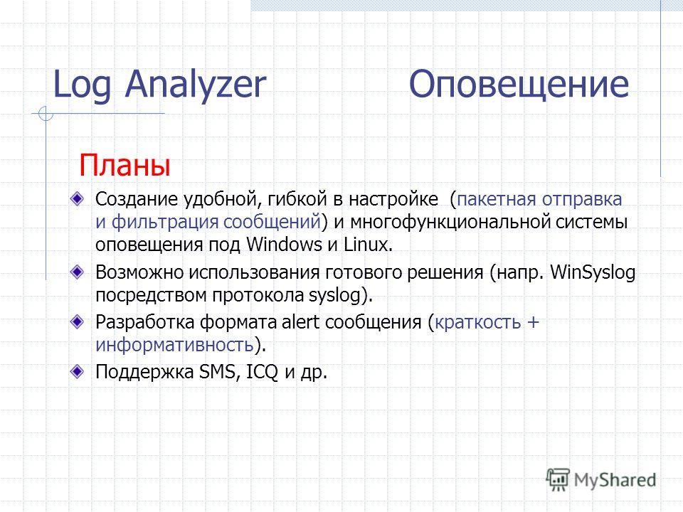 Log Analyzer Оповещение Планы Создание удобной, гибкой в настройке (пакетная отправка и фильтрация сообщений) и многофункциональной системы оповещения под Windows и Linux. Возможно использования готового решения (напр. WinSyslog посредством протокола