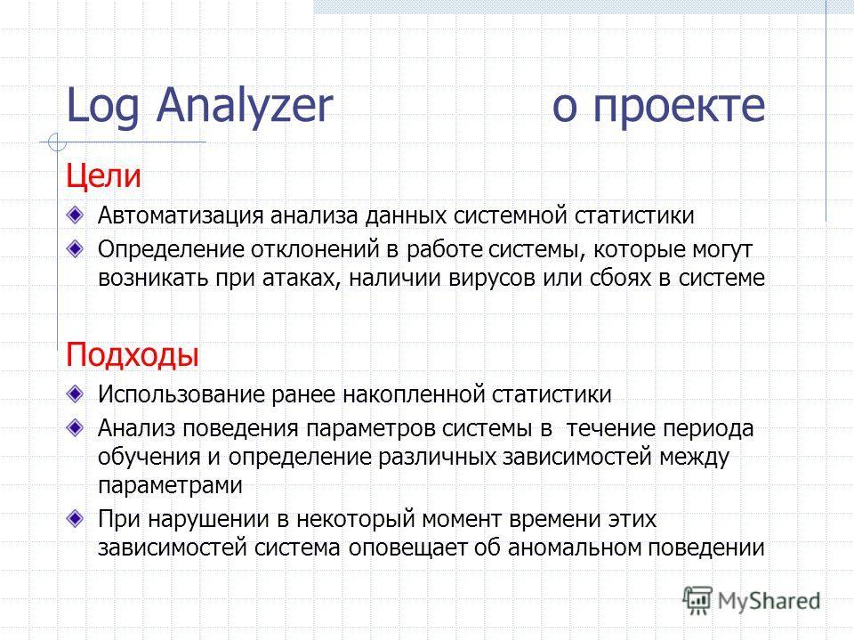 Log Analyzer о проекте Цели Автоматизация анализа данных системной статистики Определение отклонений в работе системы, которые могут возникать при атаках, наличии вирусов или сбоях в системе Подходы Использование ранее накопленной статистики Анализ п