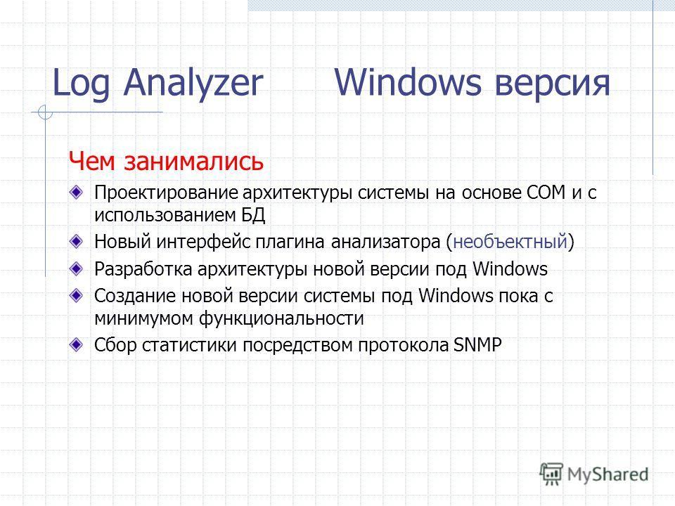 Log Analyzer Windows версия Чем занимались Проектирование архитектуры системы на основе COM и с использованием БД Новый интерфейс плагина анализатора (необъектный) Разработка архитектуры новой версии под Windows Создание новой версии системы под Wind