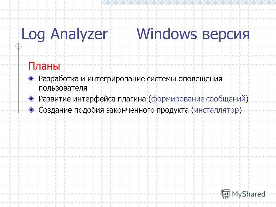 Log Analyzer Windows версия Планы Разработка и интегрирование системы оповещения пользователя Развитие интерфейса плагина (формирование сообщений) Создание подобия законченного продукта (инсталлятор)