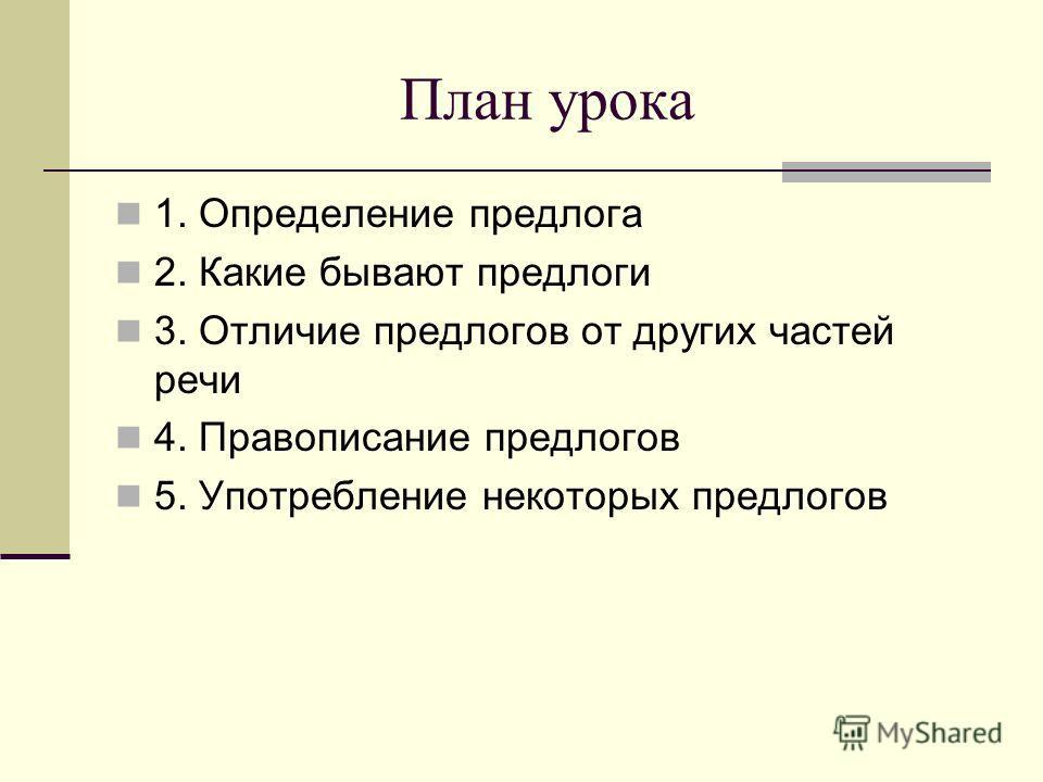 План урока 1. Определение предлога 2. Какие бывают предлоги 3. Отличие предлогов от других частей речи 4. Правописание предлогов 5. Употребление некоторых предлогов