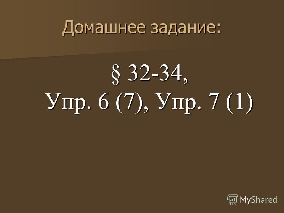 Домашнее задание: § 32-34, Упр. 6 (7), Упр. 7 (1)