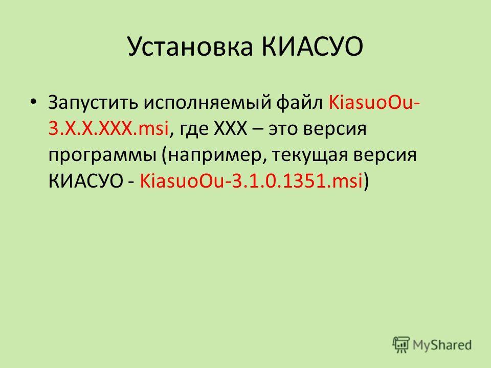 Установка КИАСУО Запустить исполняемый файл KiasuoOu- 3.Х.Х.ХХХ.msi, где ХХХ – это версия программы (например, текущая версия КИАСУО - KiasuoOu-3.1.0.1351.msi)