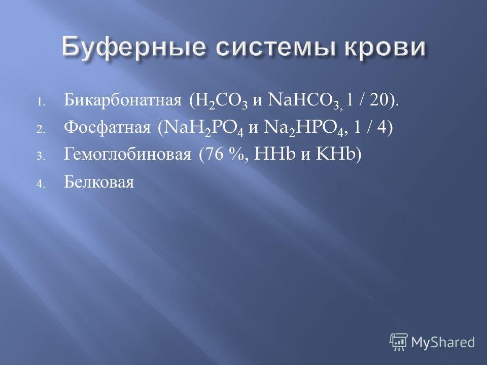 1. Бикарбонатная ( Н 2 СО 3 и Na НСО 3, 1 / 20). 2. Фосфатная (NaH 2 PO 4 и Na 2 HPO 4, 1 / 4) 3. Гемоглобиновая (76 %, HHb и KHb) 4. Белковая