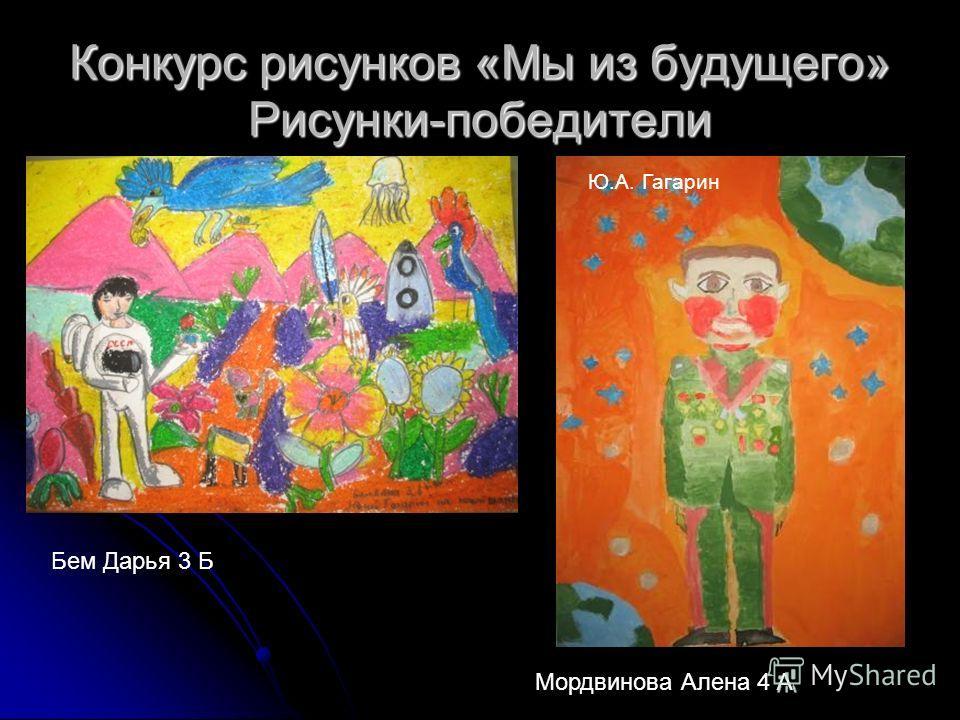 Конкурс рисунков «Мы из будущего» Рисунки-победители Бем Дарья 3 Б Мордвинова Алена 4 А Ю.А. Гагарин