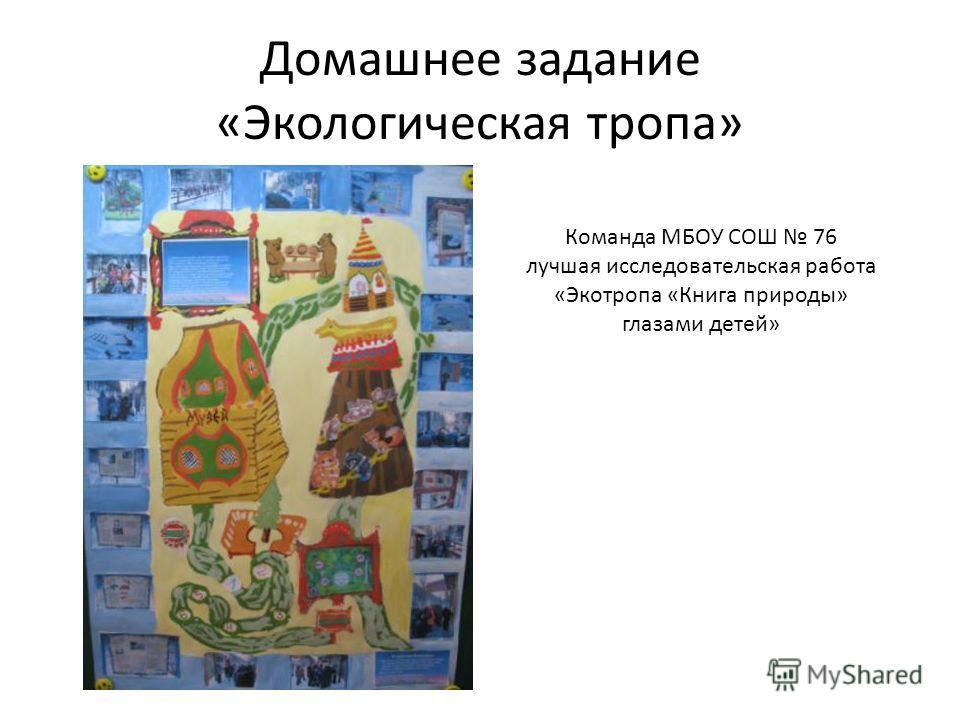 Домашнее задание «Экологическая тропа» Команда МБОУ СОШ 76 лучшая исследовательская работа «Экотропа «Книга природы» глазами детей»