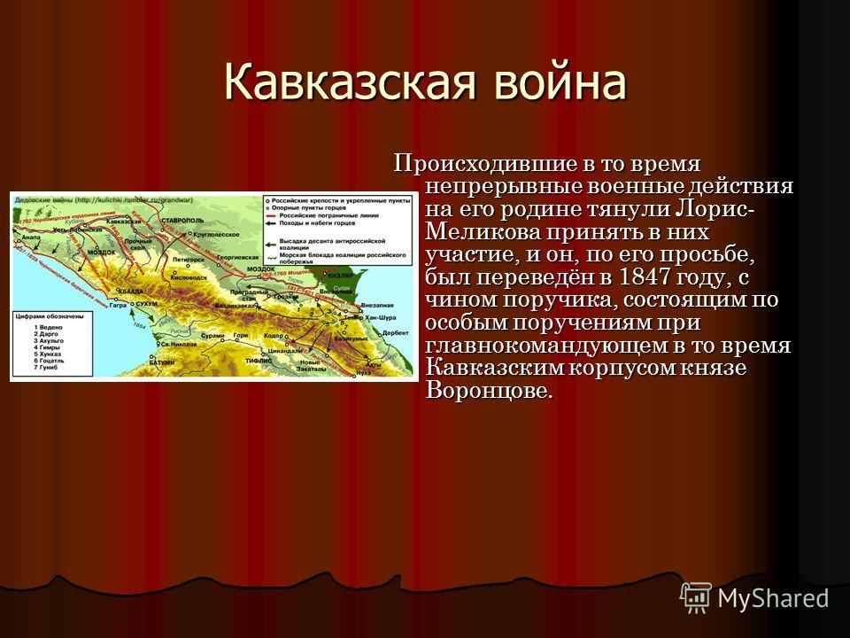Кавказская война Происходившие в то время непрерывные военные действия на его родине тянули Лорис- Меликова принять в них участие, и он, по его просьбе, был переведён в 1847 году, с чином поручика, состоящим по особым поручениям при главнокомандующем