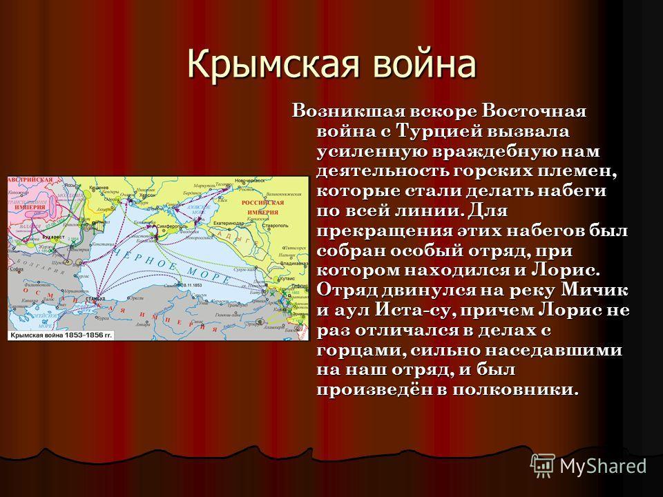 Крымская война Возникшая вскоре Восточная война с Турцией вызвала усиленную враждебную нам деятельность горских племен, которые стали делать набеги по всей линии. Для прекращения этих набегов был собран особый отряд, при котором находился и Лорис. От