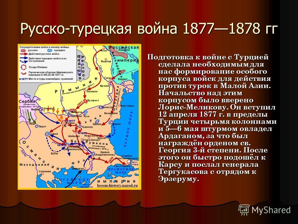 Русско-турецкая война 18771878 гг Подготовка к войне с Турцией сделала необходимым для нас формирование особого корпуса войск для действия против турок в Малой Азии. Начальство над этим корпусом было вверено Лорис-Меликову. Он вступил 12 апреля 1877