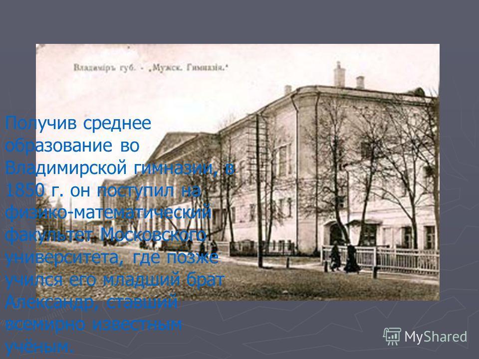 Получив среднее образование во Владимирской гимназии, в 1850 г. он поступил на физико-математический факультет Московского университета, где позже учился его младший брат Александр, ставший всемирно известным учёным.