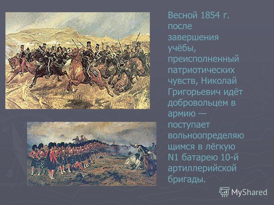 Весной 1854 г. после завершения учёбы, преисполненный патриотических чувств, Николай Григорьевич идёт добровольцем в армию поступает вольноопределяю щимся в лёгкую N1 батарею 10-й артиллерийской бригады.