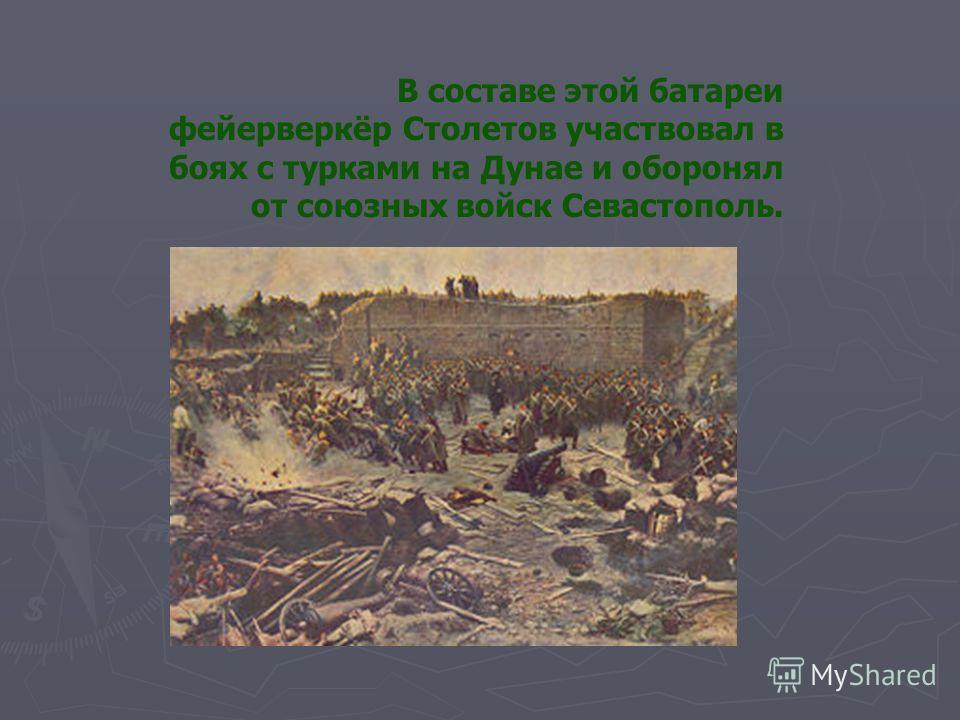 В составе этой батареи фейерверкёр Столетов участвовал в боях с турками на Дунае и оборонял от союзных войск Севастополь.