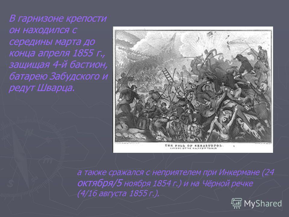 В гарнизоне крепости он находился с середины марта до конца апреля 1855 г., защищая 4-й бастион, батарею Забудского и редут Шварца. а также сражался с неприятелем при Инкермане (24 октября/5 ноября 1854 г.) и на Чёрной речке (4/16 августа 1855 г.).