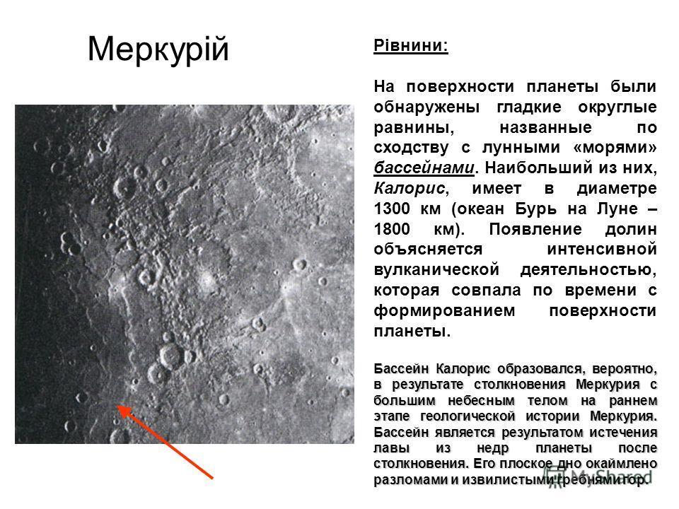 Меркурій Рівнини: На поверхности планеты были обнаружены гладкие округлые равнины, названные по сходству с лунными «морями» бассейнами. Наибольший из них, Калорис, имеет в диаметре 1300 км (океан Бурь на Луне – 1800 км). Появление долин объясняется и