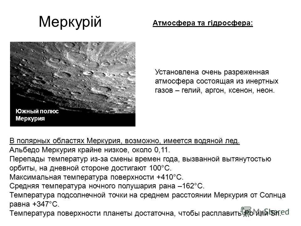 Меркурій В полярных областях Меркурия, возможно, имеется водяной лед. Альбедо Меркурия крайне низкое, около 0,11. Перепады температур из-за смены времен года, вызванной вытянутостью орбиты, на дневной стороне достигают 100°С. Максимальная температура