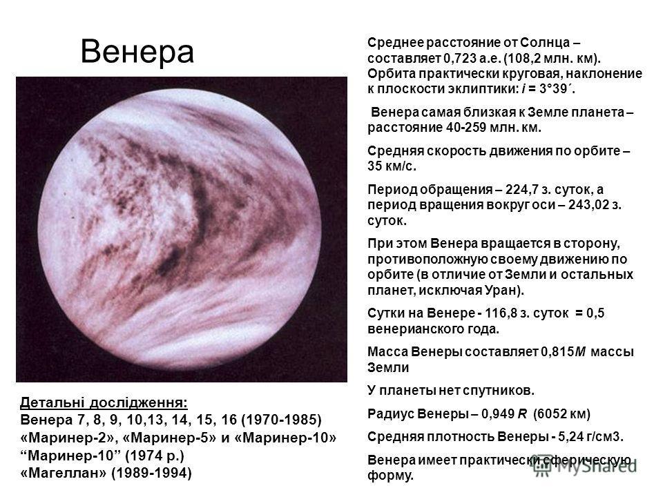 Венера Среднее расстояние от Солнца – составляет 0,723 а.е. (108,2 млн. км). Орбита практически круговая, наклонение к плоскости эклиптики: i = 3°39´. Венера самая близкая к Земле планета – расстояние 40-259 млн. км. Средняя скорость движения по орби